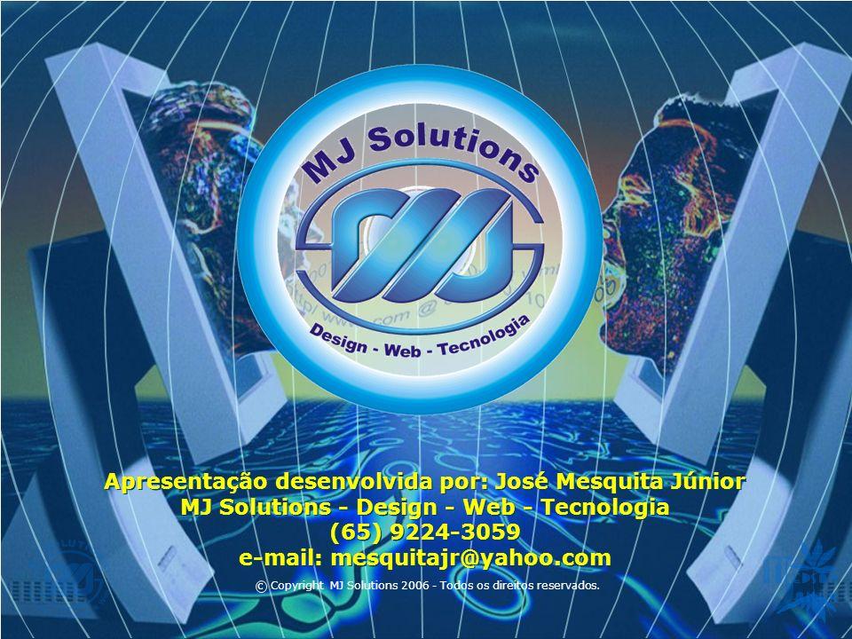 Apresentação desenvolvida por: José Mesquita Júnior MJ Solutions - Design - Web - Tecnologia (65) 9224-3059 e-mail: mesquitajr@yahoo.com Apresentação desenvolvida por: José Mesquita Júnior MJ Solutions - Design - Web - Tecnologia (65) 9224-3059 e-mail: mesquitajr@yahoo.com c Copyright MJ Solutions 2006 - Todos os direitos reservados.
