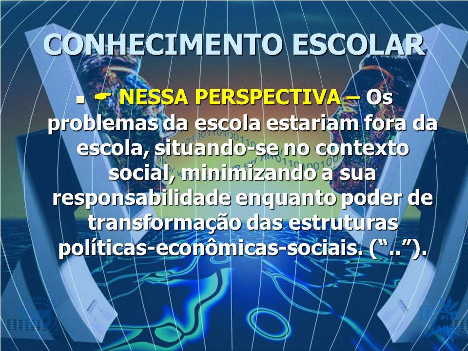 CONHECIMENTO ESCOLAR NESSA PERSPECTIVA – Os problemas da escola estariam fora da escola, situando-se no contexto social, minimizando a sua responsabilidade enquanto poder de transformação das estruturas políticas-econômicas-sociais.
