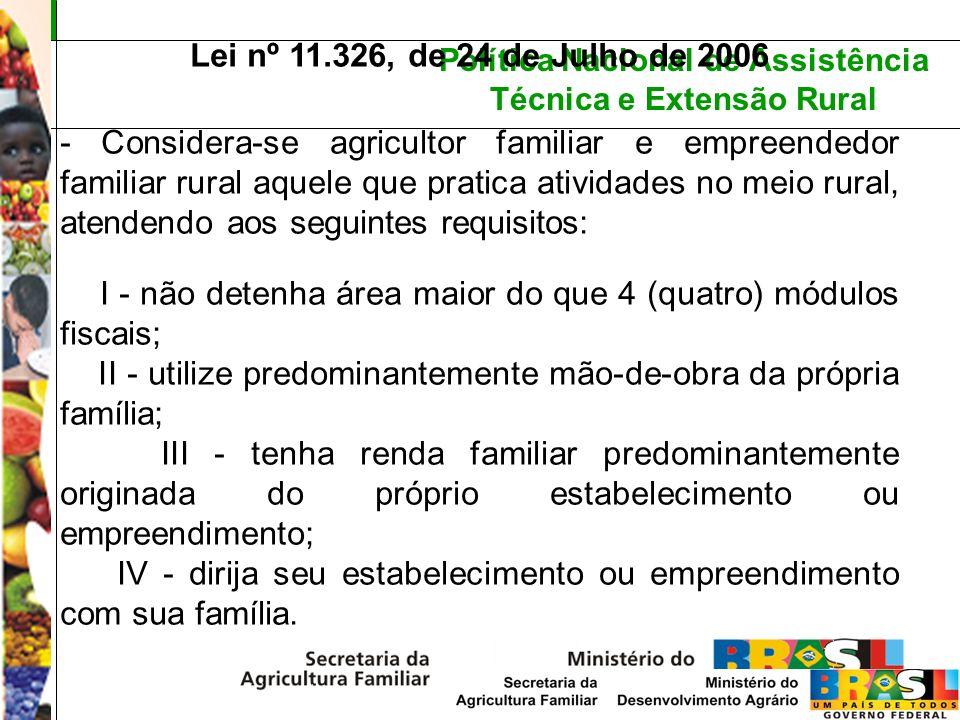 Política Nacional de Assistência Técnica e Extensão Rural Lei nº 11.326, de 24 de Julho de 2006 - São também beneficiários desta Lei: I - silvicultores; II - aqüicultores; III - extrativistas; IV – pescadores Também estão incluídos: Remanescente de quilombo; Comunidades indígenas