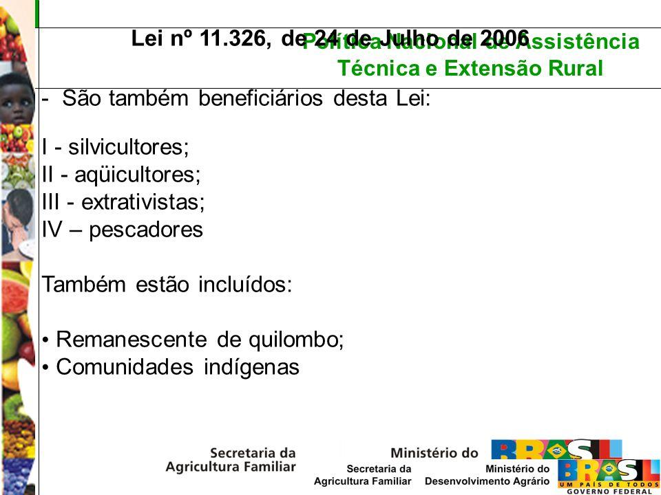 Política Nacional de Assistência Técnica e Extensão Rural Lei nº 11.326, de 24 de Julho de 2006 - São também beneficiários desta Lei: I - silvicultore