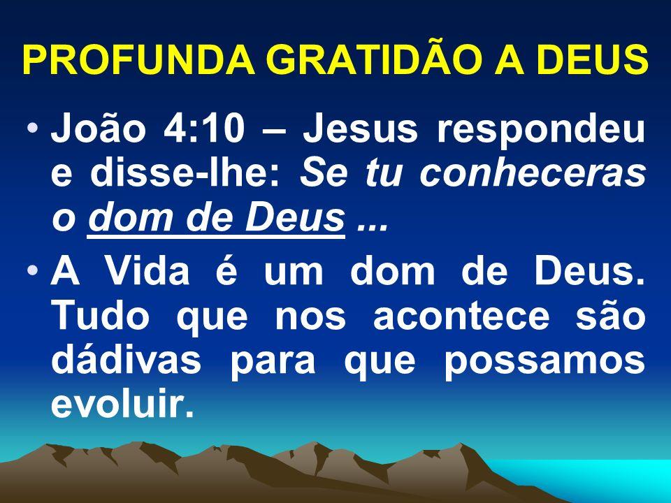 PROFUNDA GRATIDÃO A DEUS João 4:10 – Jesus respondeu e disse-lhe: Se tu conheceras o dom de Deus... A Vida é um dom de Deus. Tudo que nos acontece são