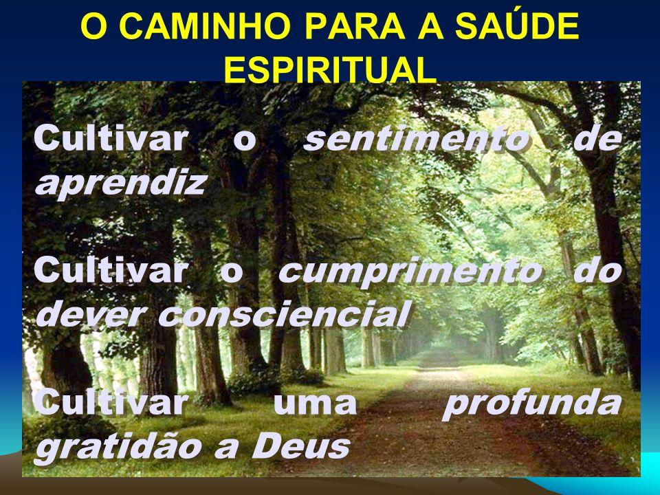 O CAMINHO PARA A SAÚDE ESPIRITUAL Cultivar o sentimento de aprendiz Cultivar o cumprimento do dever consciencial Cultivar uma profunda gratidão a Deus