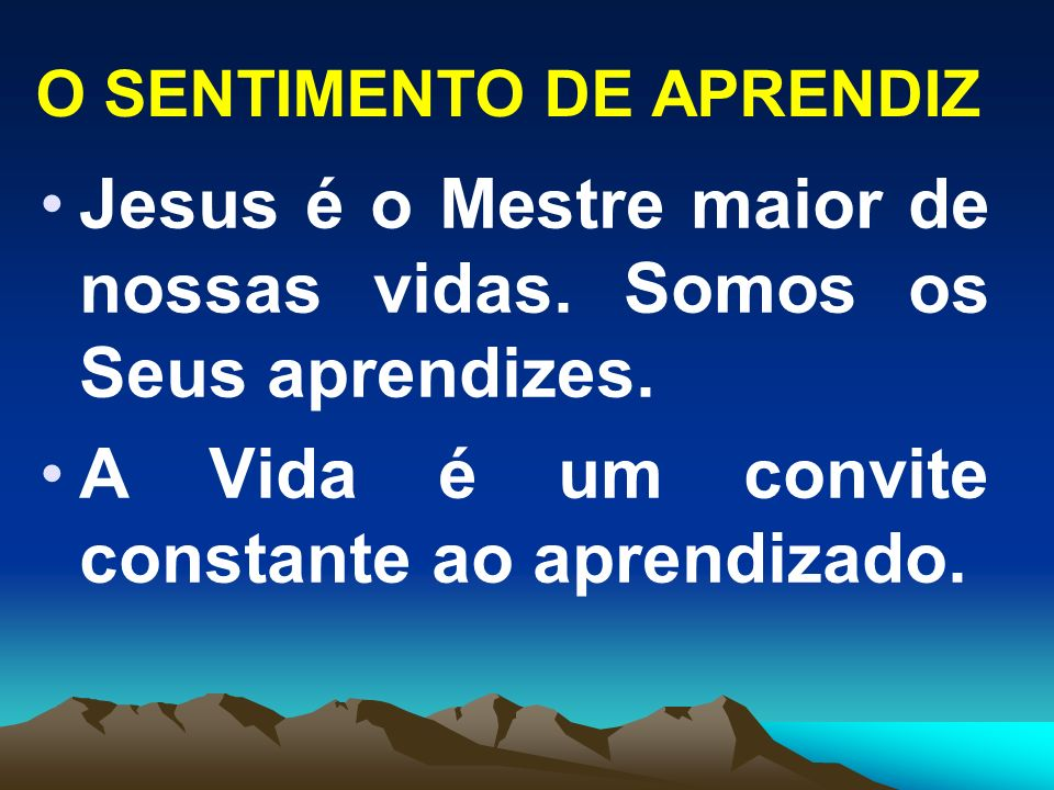 O SENTIMENTO DE APRENDIZ Jesus é o Mestre maior de nossas vidas. Somos os Seus aprendizes. A Vida é um convite constante ao aprendizado.