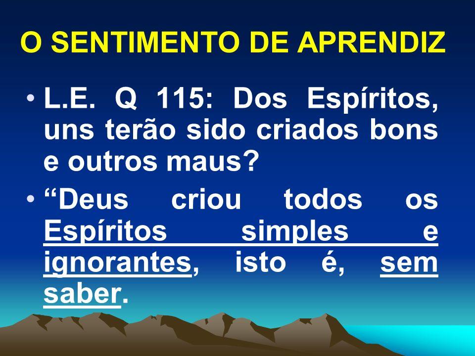 O SENTIMENTO DE APRENDIZ L.E. Q 115: Dos Espíritos, uns terão sido criados bons e outros maus? Deus criou todos os Espíritos simples e ignorantes, ist