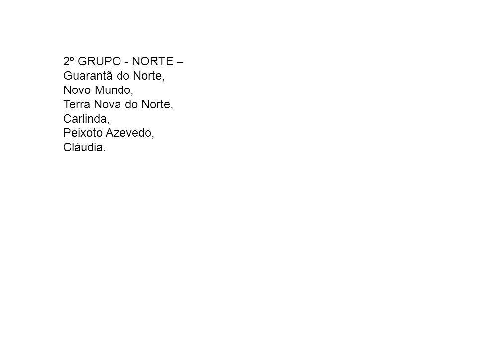 2º GRUPO - NORTE – Guarantã do Norte, Novo Mundo, Terra Nova do Norte, Carlinda, Peixoto Azevedo, Cláudia.