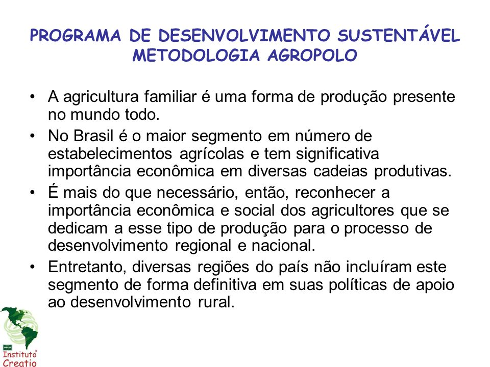PROGRAMA DE DESENVOLVIMENTO SUSTENTÁVEL METODOLOGIA AGROPOLO A agricultura familiar é uma forma de produção presente no mundo todo. No Brasil é o maio