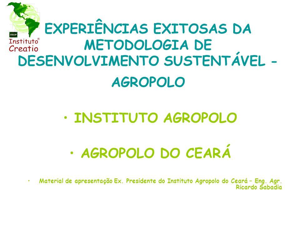 EXPERIÊNCIAS EXITOSAS DA METODOLOGIA DE DESENVOLVIMENTO SUSTENTÁVEL - AGROPOLO INSTITUTO AGROPOLO AGROPOLO DO CEARÁ Material de apresentação Ex. Presi