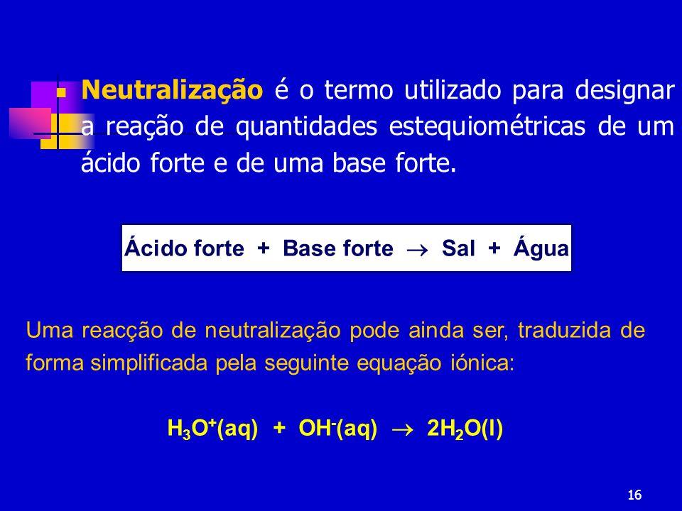 16 Neutralização é o termo utilizado para designar a reação de quantidades estequiométricas de um ácido forte e de uma base forte. Ácido forte + Base