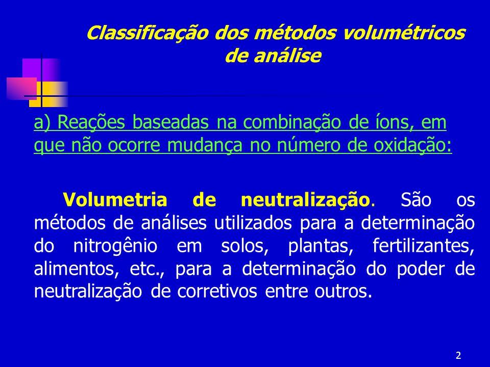 2 Classificação dos métodos volumétricos de análise a) Reações baseadas na combinação de íons, em que não ocorre mudança no número de oxidação: Volume