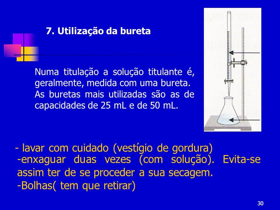 30 7. Utilização da bureta Numa titulação a solução titulante é, geralmente, medida com uma bureta. As buretas mais utilizadas são as de capacidades d