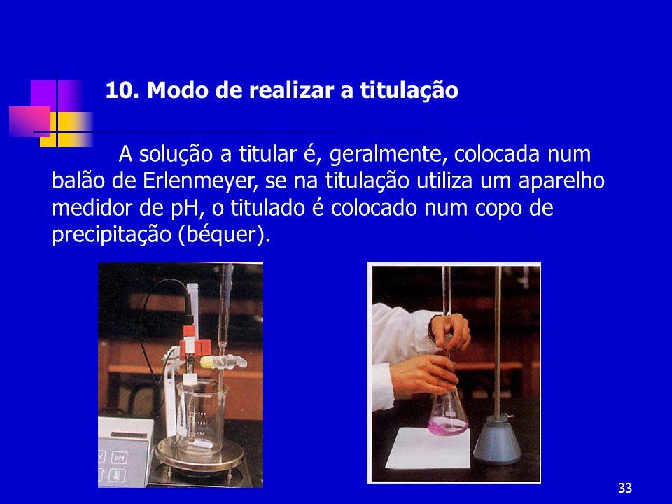 33 10. Modo de realizar a titulação A solução a titular é, geralmente, colocada num balão de Erlenmeyer, se na titulação utiliza um aparelho medidor d