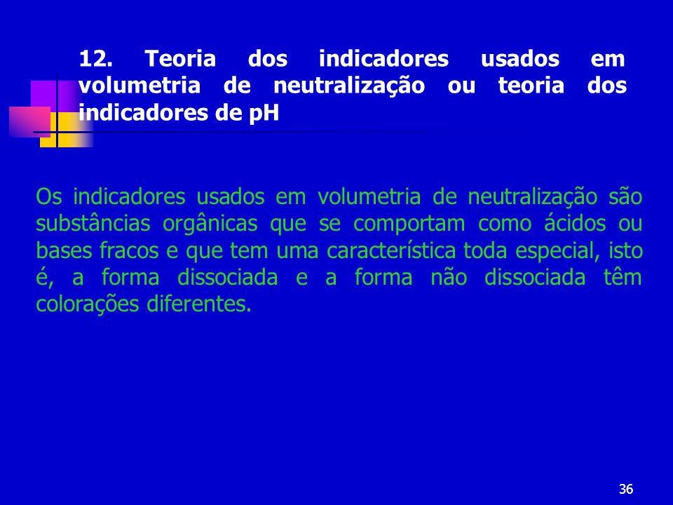 36 12. Teoria dos indicadores usados em volumetria de neutralização ou teoria dos indicadores de pH Os indicadores usados em volumetria de neutralizaç