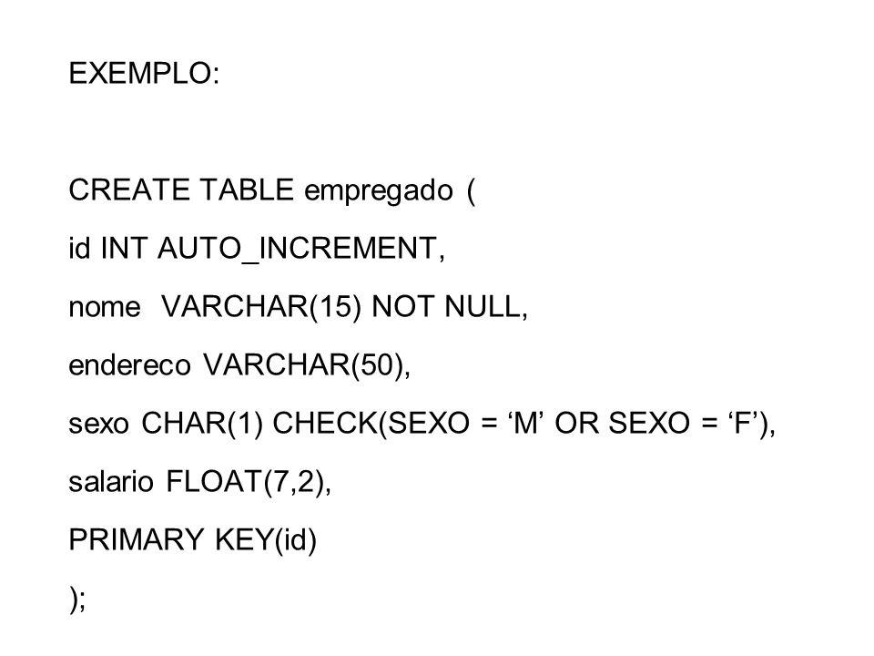EXEMPLO: CREATE TABLE empregado ( id INT AUTO_INCREMENT, nome VARCHAR(15) NOT NULL, endereco VARCHAR(50), sexo CHAR(1) CHECK(SEXO = M OR SEXO = F), sa
