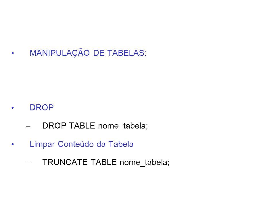 MANIPULAÇÃO DE TABELAS: DROP – DROP TABLE nome_tabela; Limpar Conteúdo da Tabela – TRUNCATE TABLE nome_tabela;