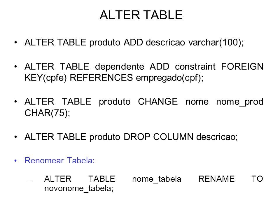 ALTER TABLE ALTER TABLE produto ADD descricao varchar(100); ALTER TABLE dependente ADD constraint FOREIGN KEY(cpfe) REFERENCES empregado(cpf); ALTER T