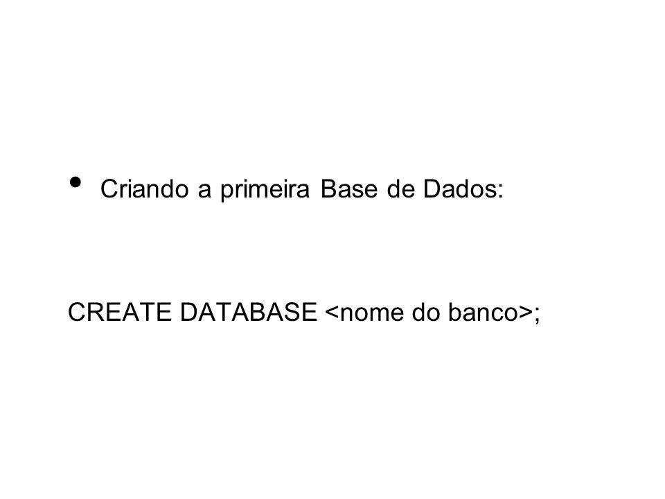 Criando a primeira Base de Dados: CREATE DATABASE ;