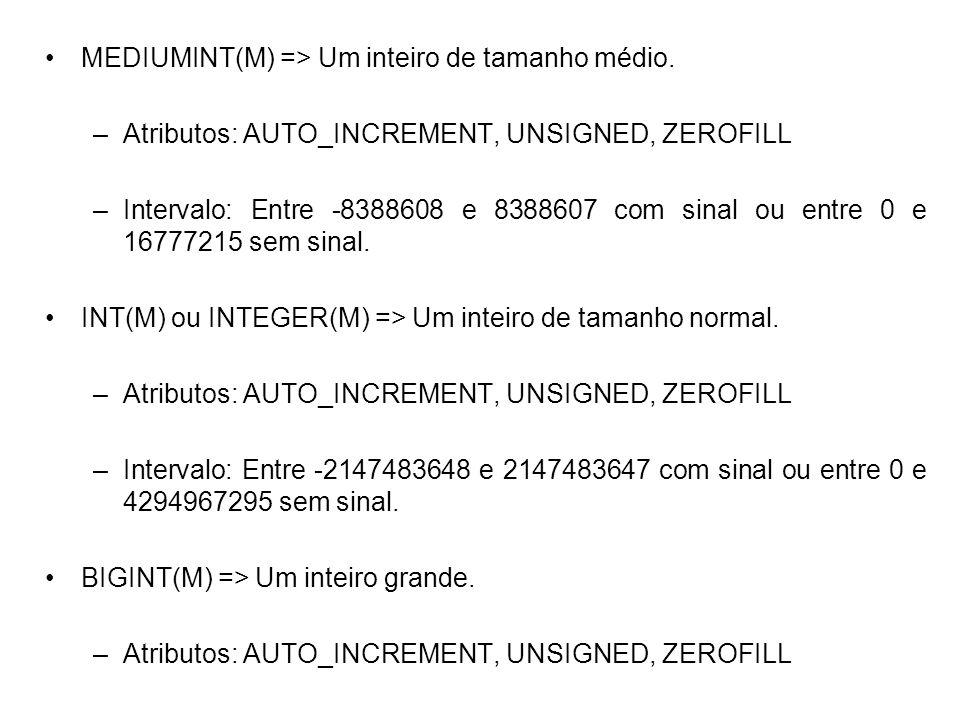 MEDIUMINT(M) => Um inteiro de tamanho médio. –Atributos: AUTO_INCREMENT, UNSIGNED, ZEROFILL –Intervalo: Entre -8388608 e 8388607 com sinal ou entre 0