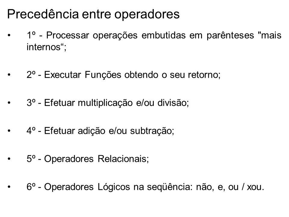 Precedência entre operadores 1º - Processar operações embutidas em parênteses mais internos; 2º - Executar Funções obtendo o seu retorno; 3º - Efetuar multiplicação e/ou divisão; 4º - Efetuar adição e/ou subtração; 5º - Operadores Relacionais; 6º - Operadores Lógicos na seqüência: não, e, ou / xou.