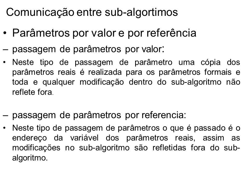 Parâmetros por valor e por referência –passagem de parâmetros por valor : Neste tipo de passagem de parâmetro uma cópia dos parâmetros reais é realizada para os parâmetros formais e toda e qualquer modificação dentro do sub-algoritmo não reflete fora.