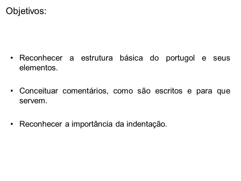 Reconhecer a estrutura básica do portugol e seus elementos. Conceituar comentários, como são escritos e para que servem. Reconhecer a importância da i