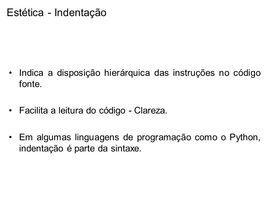 Estética - Indentação Indica a disposição hierárquica das instruções no código fonte. Facilita a leitura do código - Clareza. Em algumas linguagens de