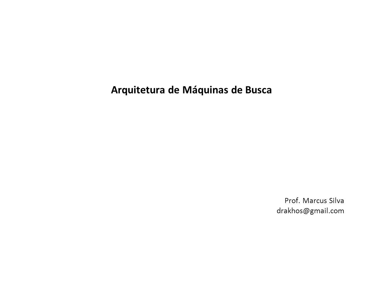 Arquitetura de Máquinas de Busca Prof. Marcus Silva drakhos@gmail.com
