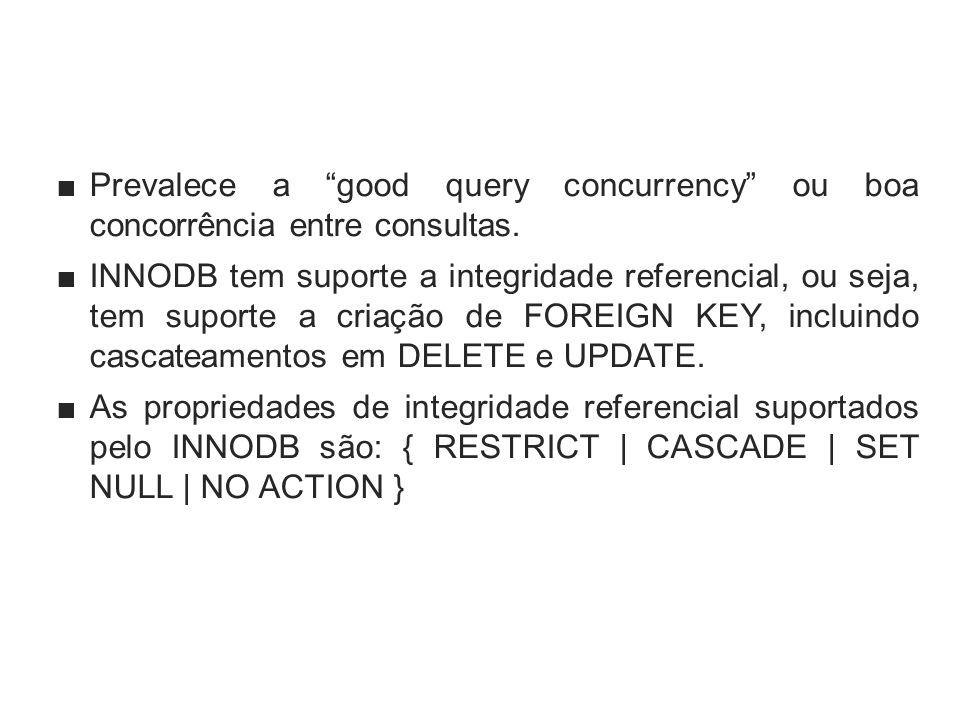 Prevalece a good query concurrency ou boa concorrência entre consultas. INNODB tem suporte a integridade referencial, ou seja, tem suporte a criação d
