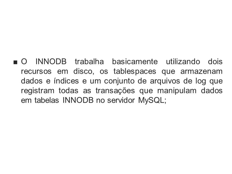 O INNODB trabalha basicamente utilizando dois recursos em disco, os tablespaces que armazenam dados e índices e um conjunto de arquivos de log que reg