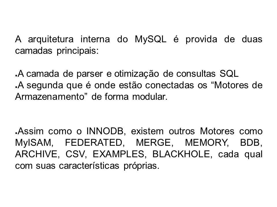 A arquitetura interna do MySQL é provida de duas camadas principais: A camada de parser e otimização de consultas SQL A segunda que é onde estão conec