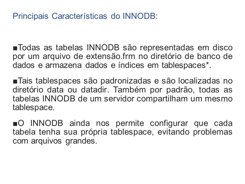 Principais Características do INNODB: Todas as tabelas INNODB são representadas em disco por um arquivo de extensão.frm no diretório de banco de dados