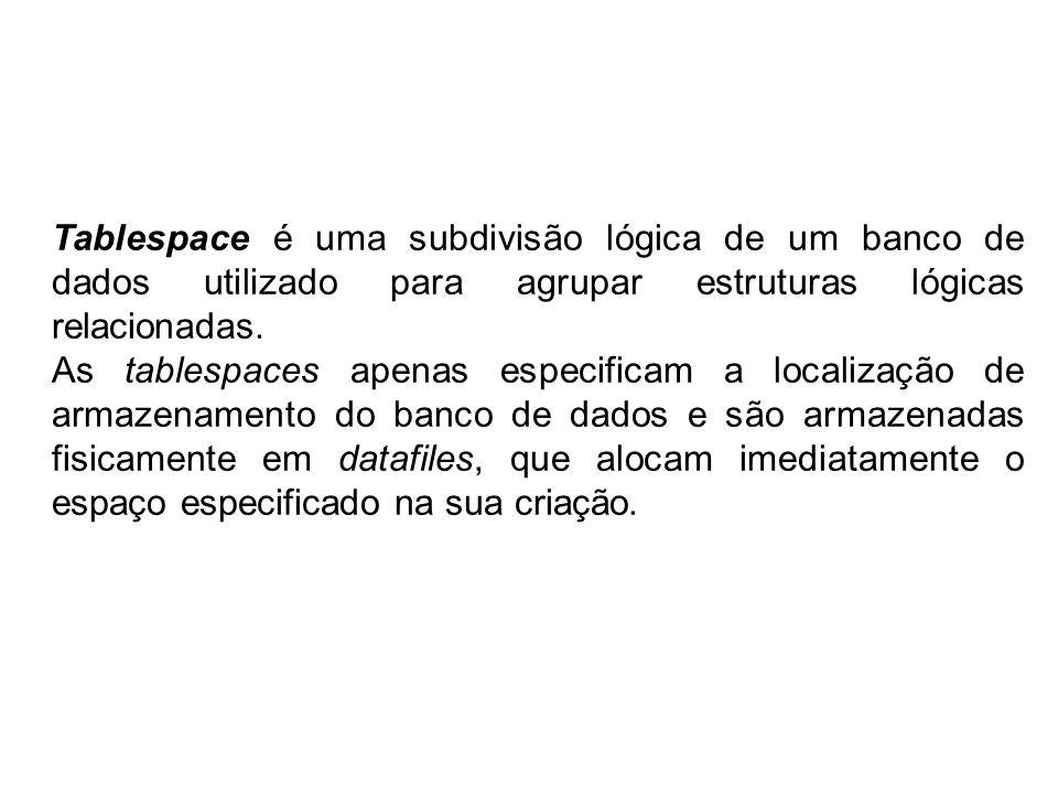 Tablespace é uma subdivisão lógica de um banco de dados utilizado para agrupar estruturas lógicas relacionadas. As tablespaces apenas especificam a lo
