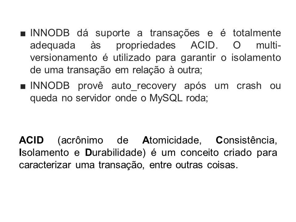 INNODB dá suporte a transações e é totalmente adequada às propriedades ACID. O multi- versionamento é utilizado para garantir o isolamento de uma tran