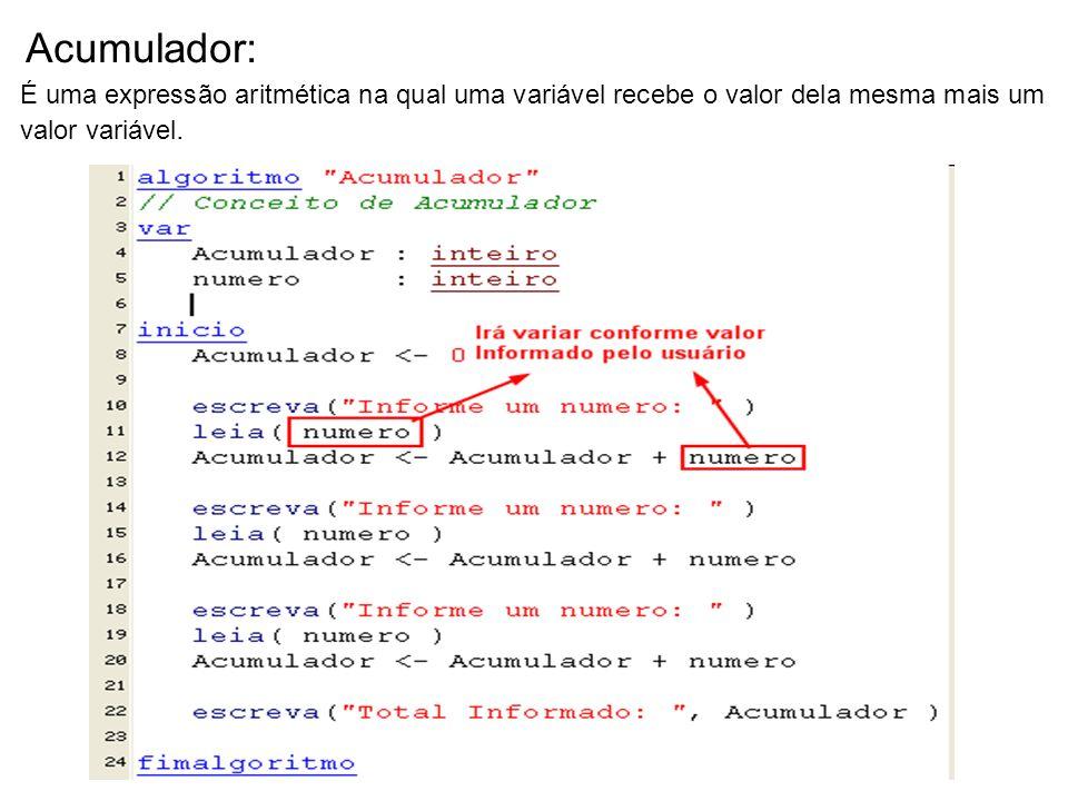 Acumulador: É uma expressão aritmética na qual uma variável recebe o valor dela mesma mais um valor variável.