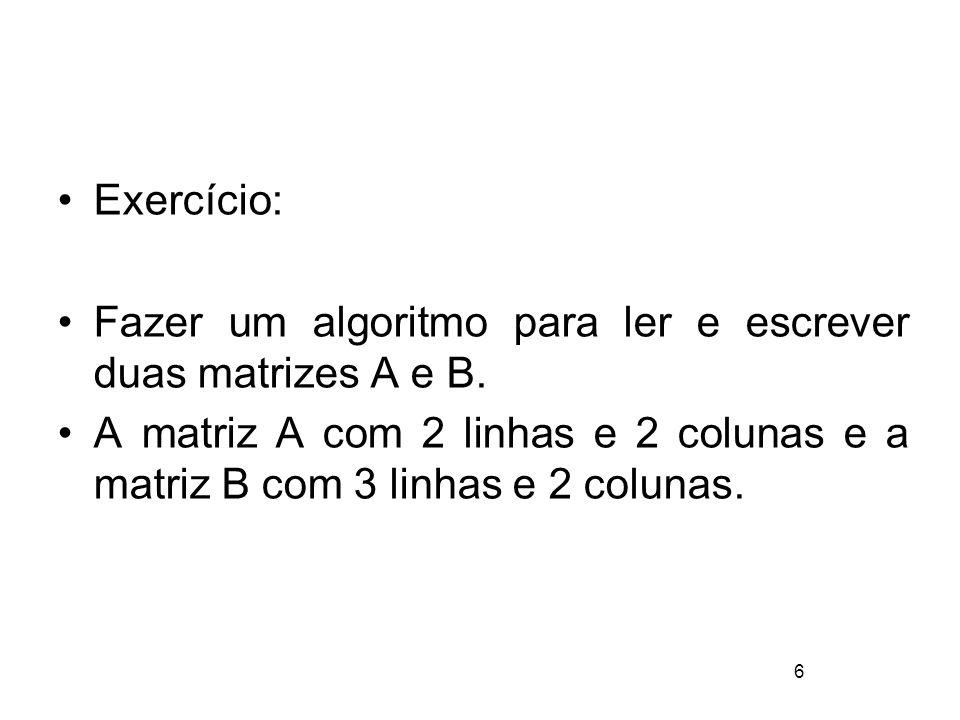 6 Exercício: Fazer um algoritmo para ler e escrever duas matrizes A e B. A matriz A com 2 linhas e 2 colunas e a matriz B com 3 linhas e 2 colunas.