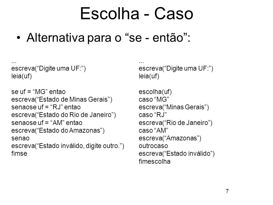 7 Escolha - Caso Alternativa para o se - então:... escreva(Digite uma UF:) leia(uf) se uf = MG entao escreva(Estado de Minas Gerais) senaose uf = RJ e