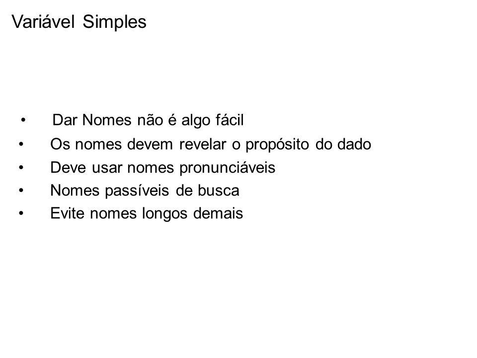 Variável Simples Dar Nomes não é algo fácil Os nomes devem revelar o propósito do dado Deve usar nomes pronunciáveis Nomes passíveis de busca Evite nomes longos demais