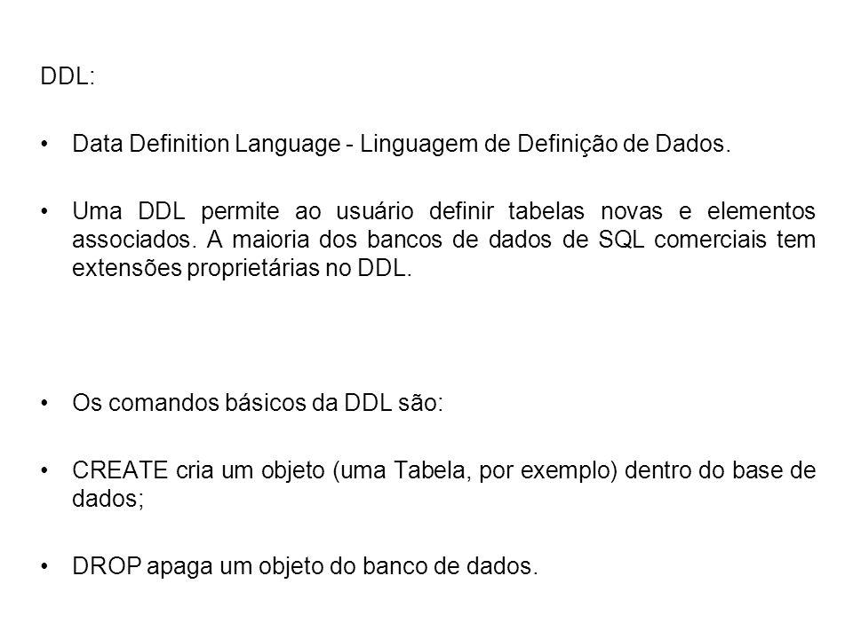 DDL: Data Definition Language - Linguagem de Definição de Dados. Uma DDL permite ao usuário definir tabelas novas e elementos associados. A maioria do