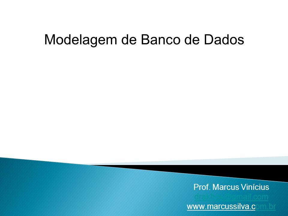 Modelagem de Banco de Dados Prof. Marcus Vinícius drakhos@gmail.com www.marcussilva.com.brom.br