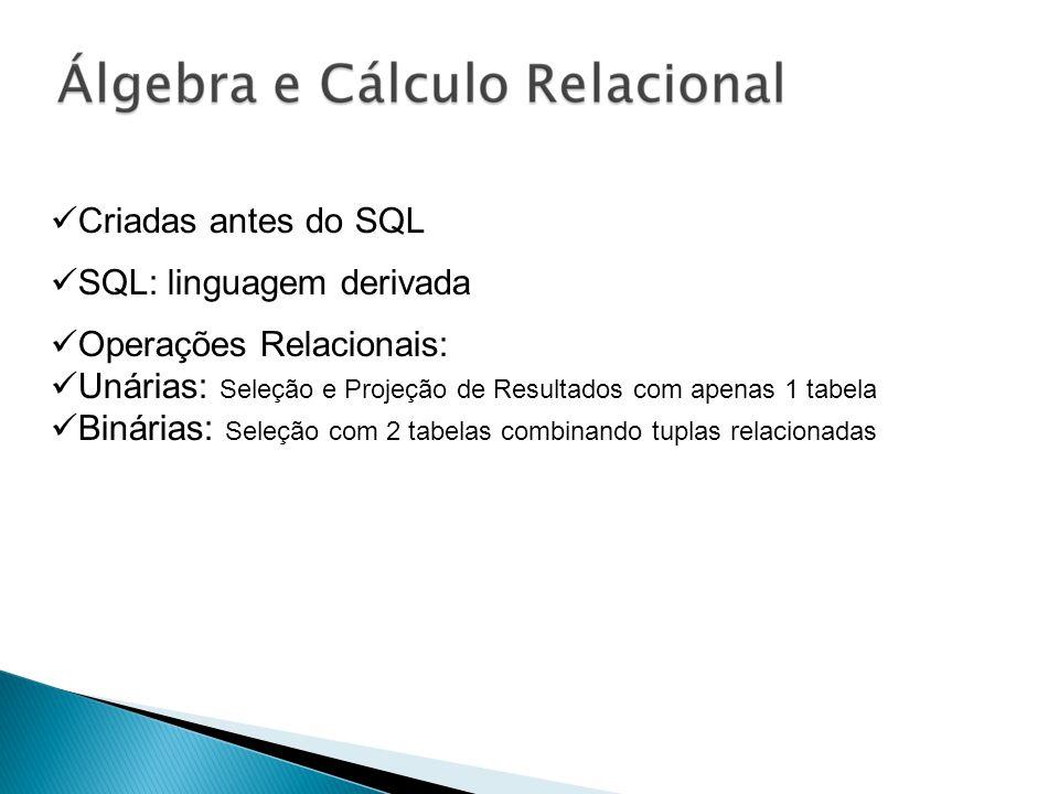 Criadas antes do SQL SQL: linguagem derivada Operações Relacionais: Unárias: Seleção e Projeção de Resultados com apenas 1 tabela Binárias: Seleção co