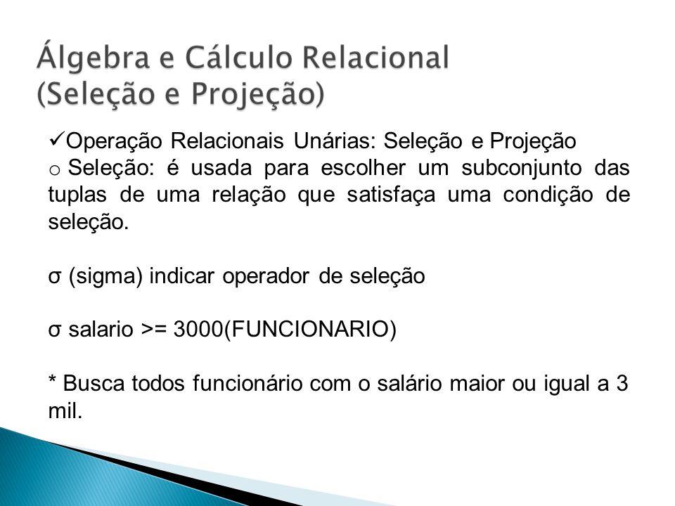 Operação Relacionais Unárias: Seleção e Projeção o Seleção: é usada para escolher um subconjunto das tuplas de uma relação que satisfaça uma condição
