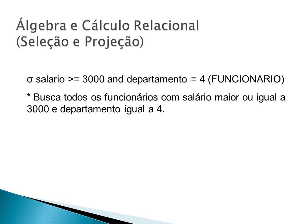 σ salario >= 3000 and departamento = 4 (FUNCIONARIO) * Busca todos os funcionários com salário maior ou igual a 3000 e departamento igual a 4.