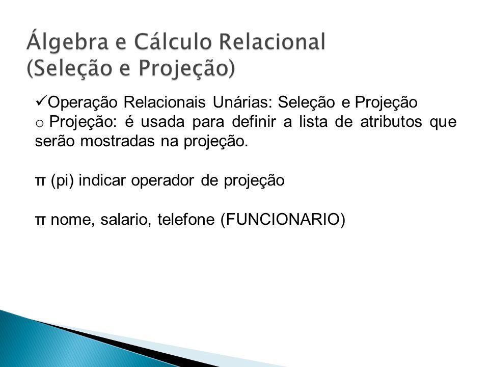Operação Relacionais Unárias: Seleção e Projeção o Projeção: é usada para definir a lista de atributos que serão mostradas na projeção. π (pi) indicar