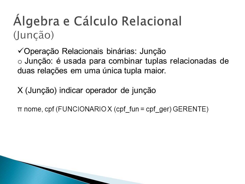 Operação Relacionais binárias: Junção o Junção: é usada para combinar tuplas relacionadas de duas relações em uma única tupla maior. X (Junção) indica