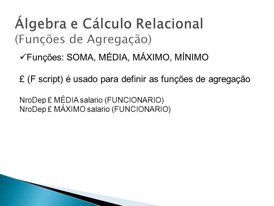 Funções: SOMA, MÉDIA, MÁXIMO, MÍNIMO £ (F script) é usado para definir as funções de agregação NroDep £ MÉDIA salario (FUNCIONARIO) NroDep £ MÁXIMO sa