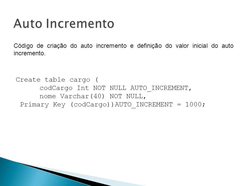 Código de criação do auto incremento e definição do valor inicial do auto incremento. Create table cargo ( codCargo Int NOT NULL AUTO_INCREMENT, nome