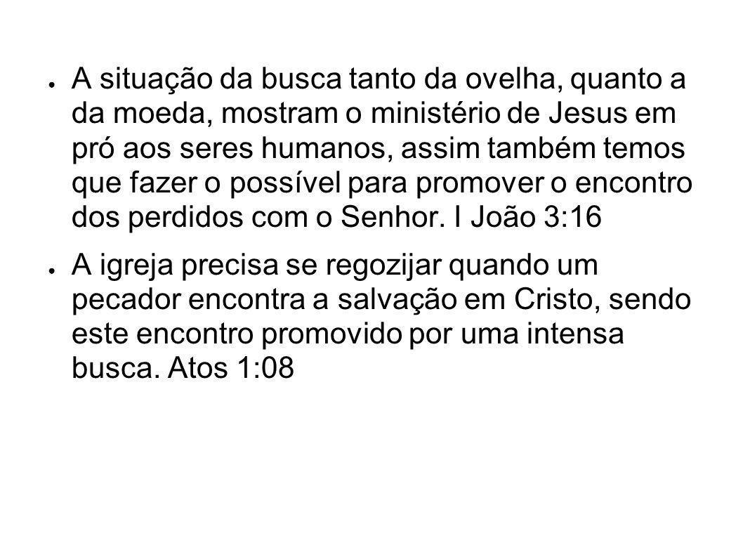 A situação da busca tanto da ovelha, quanto a da moeda, mostram o ministério de Jesus em pró aos seres humanos, assim também temos que fazer o possíve