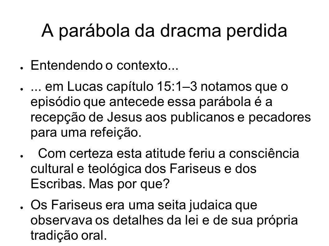A parábola da dracma perdida Entendendo o contexto...... em Lucas capítulo 15:1–3 notamos que o episódio que antecede essa parábola é a recepção de Je