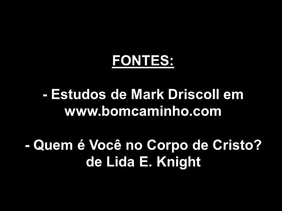 FONTES: - Estudos de Mark Driscoll em www.bomcaminho.com - Quem é Você no Corpo de Cristo? de Lida E. Knight
