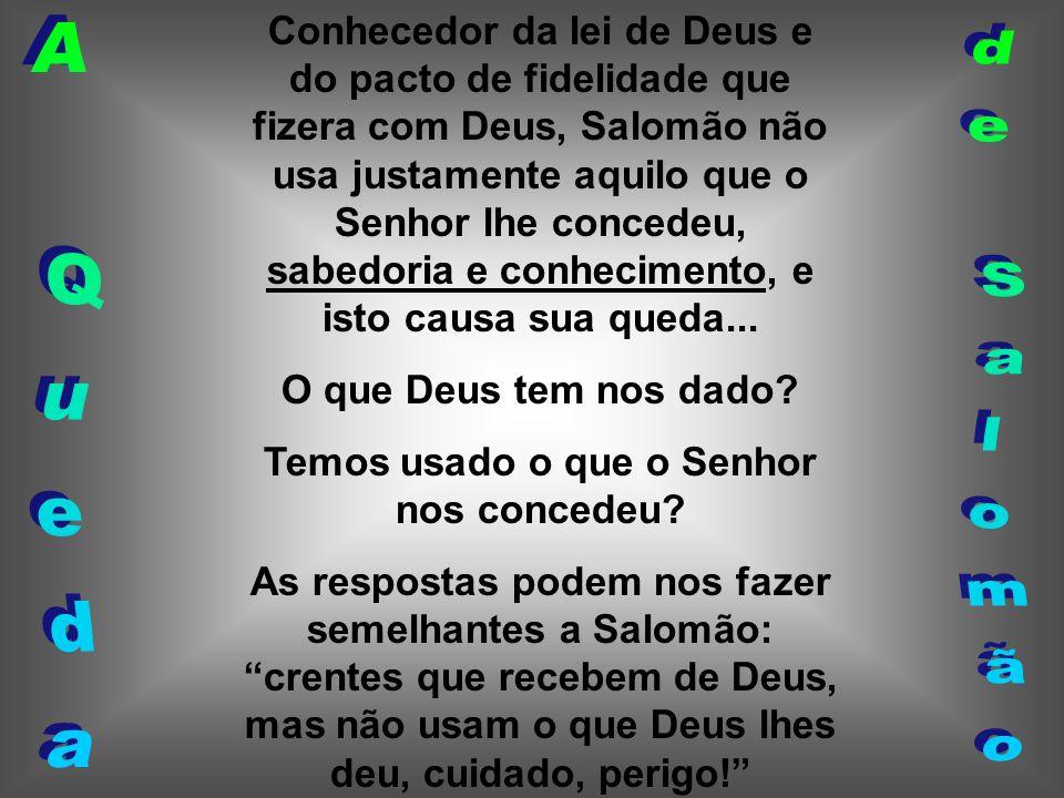 Conhecedor da lei de Deus e do pacto de fidelidade que fizera com Deus, Salomão não usa justamente aquilo que o Senhor lhe concedeu, sabedoria e conhe