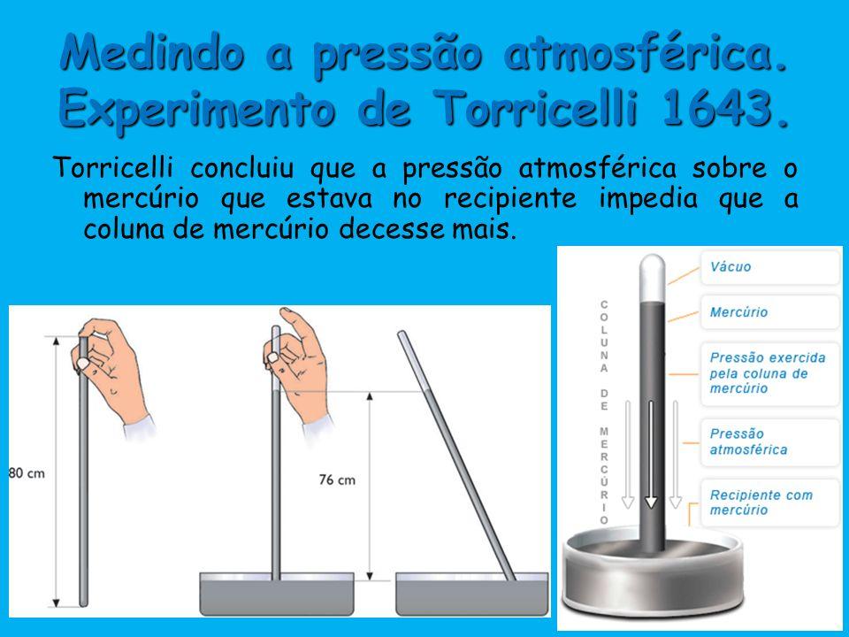 Medindo a pressão atmosférica. Experimento de Torricelli 1643. Torricelli concluiu que a pressão atmosférica sobre o mercúrio que estava no recipiente
